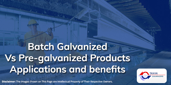 Batch Galvanized Vs Pre-galvanized Products-Applications and benefits