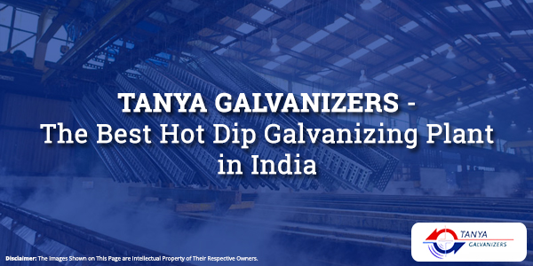 Tanya Galvanizers-The Best Hot Dip Galvanizing Plant in India