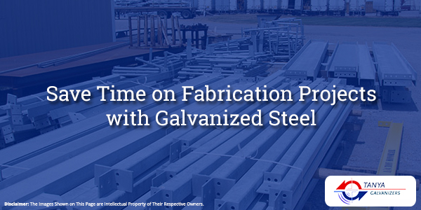 Save Time on Fabrication Projects with Galvanized Steel-Tanya Galvanizers