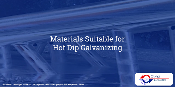 Materials Suitable for Hot Dip Galvanizing-Tanya Galvanizers