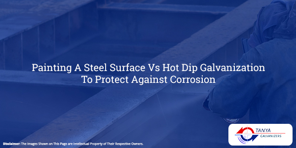 Painting A Steel Surface Vs Hot Dip Galvanization To Protect Against Corrosion-Tanya Galvanizers